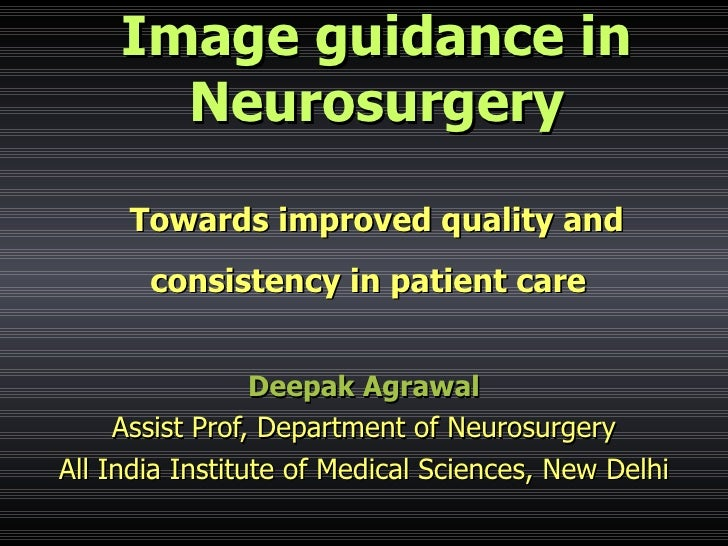 Image guidance in Neurosurgery Towards improved quality and consistency in patient care   Deepak Agrawal Assist Prof, Depa...