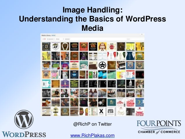 Image Handling: Understanding the Basics of WordPress Media Rich Plakas @RichP on Twitter www.RichPlakas.com