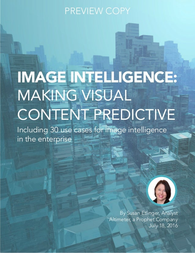 IMAGE INTELLIGENCE: MAKING VISUAL CONTENT PREDICTIVE Including 30 use cases for image intelligence in the enterprise By Su...