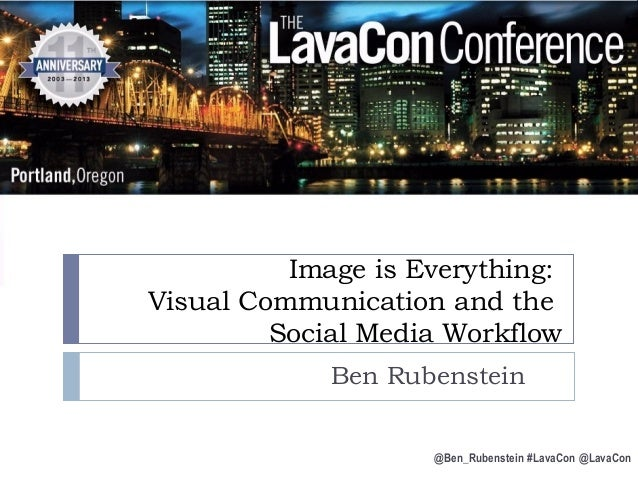 Image is Everything: Visual Communication and the Social Media Workflow Ben Rubenstein @Ben_Rubenstein #LavaCon @LavaCon