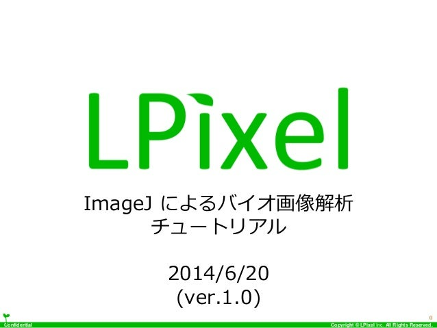 Confidential Copyright © LPixel Inc. All Rights Reserved. ImageJ によるバイオ画像解析 チュートリアル 2014/6/20 (ver.1.0) 0