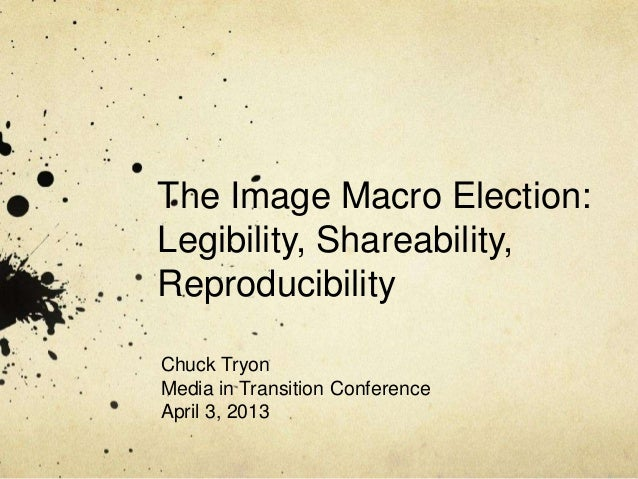 The Image Macro Election:Legibility, Shareability,ReproducibilityChuck TryonMedia in Transition ConferenceApril 3, 2013