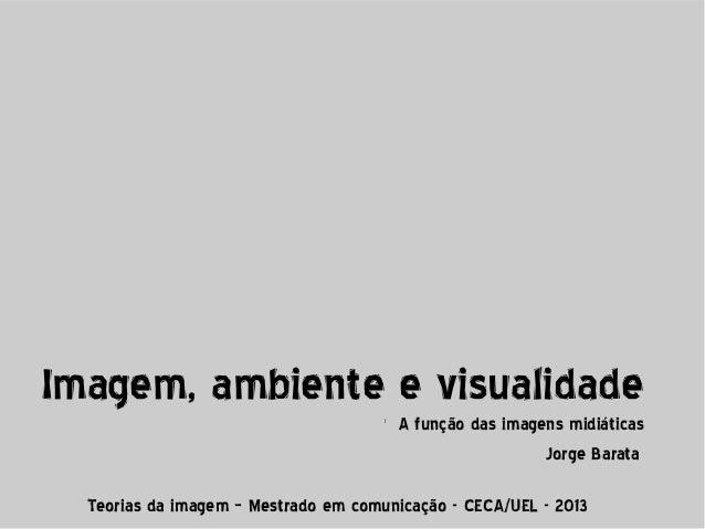 Imagem, ambiente e visualidade l  A função das imagens midiáticas Jorge Barata  Teorias da imagem – Mestrado em comunicaçã...