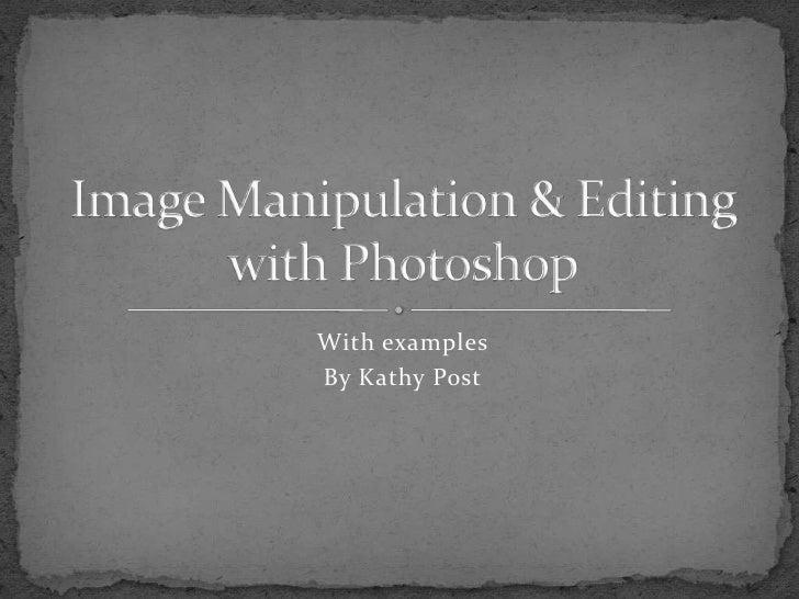 With examples<br />By Kathy Post<br />Image Manipulation & Editing with Photoshop<br />