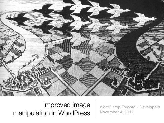 Improved image    WordCamp Toronto - Developersmanipulation in WordPress   November 4, 2012