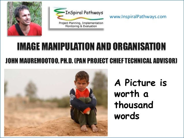 A IMAGE MANIPULATION AND ORGANISATION JOHN MAUREMOOTOO, PH.D. (PAN PROJECT CHIEF TECHNICAL ADVISOR) www.InspiralPathways.c...