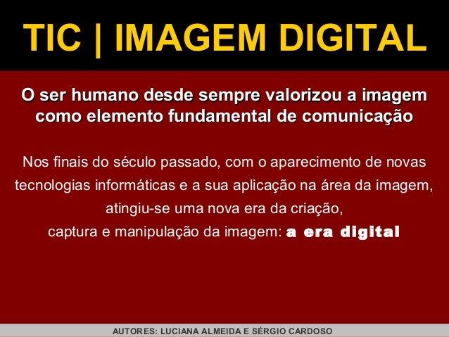 TIC | IMAGEM DIGITAL O ser humano desde sempre valorizou a imagem como elemento fundamental de comunicação Nos finais do s...