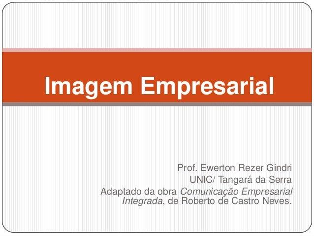 Prof. Ewerton Rezer Gindri UNIC/ Tangará da Serra Adaptado da obra Comunicação Empresarial Integrada, de Roberto de Castro...