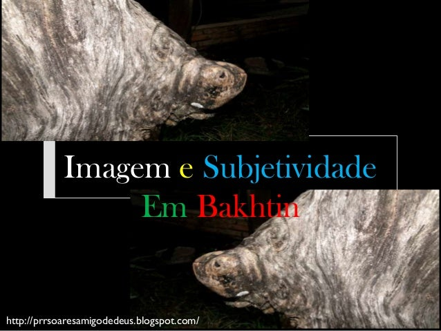 Imagem e Subjetividade                 Em Bakhtinhttp://prrsoaresamigodedeus.blogspot.com/