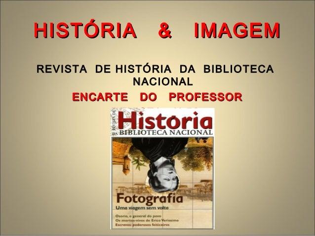 HISTÓRIA & IMAGEMHISTÓRIA & IMAGEM REVISTA DE HISTÓRIA DA BIBLIOTECA NACIONAL ENCARTE DO PROFESSORENCARTE DO PROFESSOR REV...