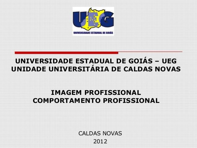 UNIVERSIDADE ESTADUAL DE GOIÁS – UEGUNIDADE UNIVERSITÁRIA DE CALDAS NOVAS       IMAGEM PROFISSIONAL    COMPORTAMENTO PROFI...