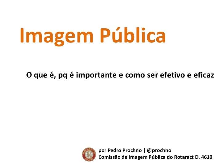 Imagem Pública<br />O que é, pq é importante e como ser efetivo e eficaz<br />por Pedro Prochno | @prochno<br />Comissão d...