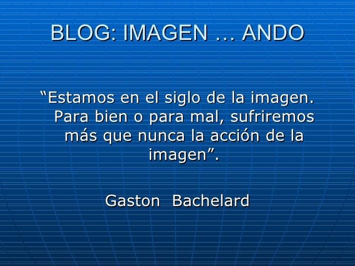 """BLOG: IMAGEN … ANDO <ul><li>"""" Estamos en el siglo de la imagen. Para bien o para mal, sufriremos más que nunca la acción d..."""