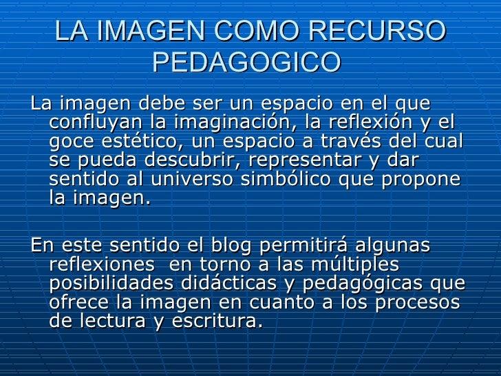 LA IMAGEN COMO RECURSO PEDAGOGICO  <ul><li>La imagen debe ser un espacio en el que confluyan la imaginación, la reflexión ...
