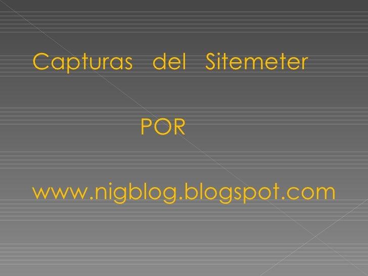 <ul><li>Capturas  del  Sitemeter </li></ul><ul><li>POR </li></ul><ul><li>www.nigblog.blogspot.com </li></ul>