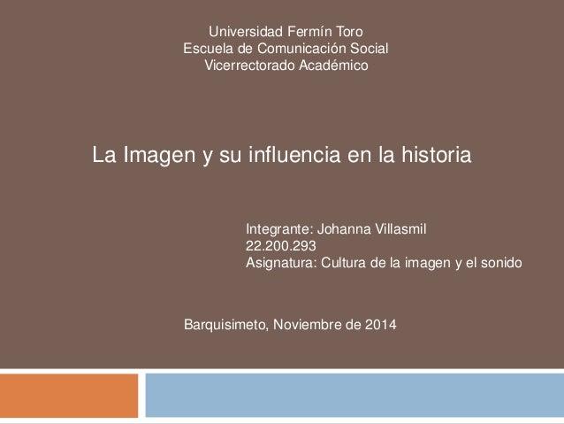 Universidad Fermín Toro  Escuela de Comunicación Social  Vicerrectorado Académico  La Imagen y su influencia en la histori...