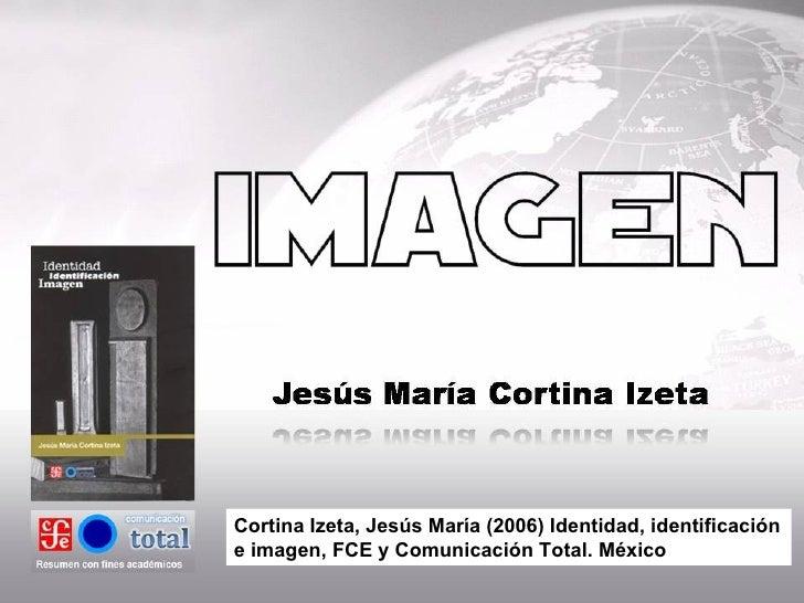 Cortina Izeta, Jesús María (2006) Identidad, identificación e imagen, FCE y Comunicación Total. México
