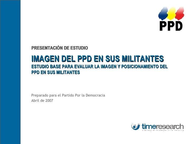 PRESENTACIÓN DE ESTUDIO IMAGEN DEL PPD EN SUS MILITANTES ESTUDIO BASE PARA EVALUAR LA IMAGEN Y POSICIONAMIENTO DEL PPD EN ...