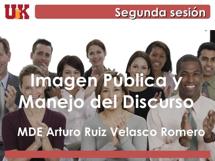 Imagen Pública y Manejo del Discurso MDE Arturo Ruiz Velasco Romero Segunda sesión