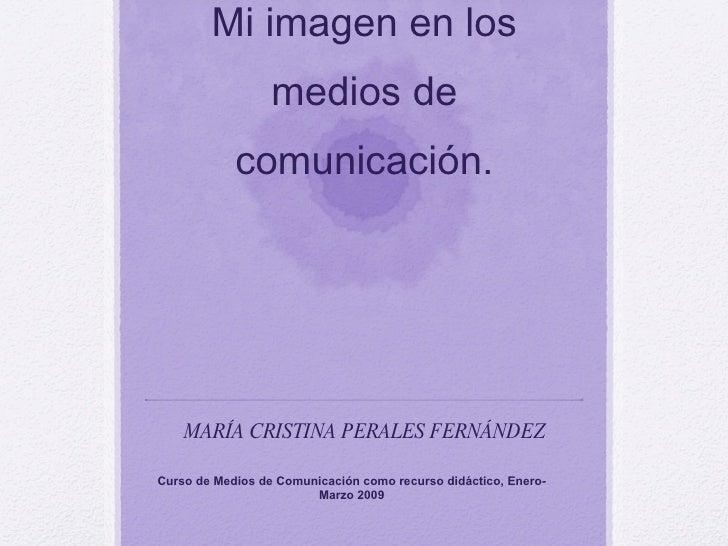 Mi imagen en los medios de comunicación. MARÍA CRISTINA PERALES FERNÁNDEZ Curso de Medios de Comunicación como recurso did...