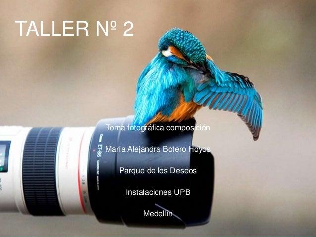 TALLER Nº 2 Toma fotográfica composición María Alejandra Botero Hoyos Parque de los Deseos Instalaciones UPB Medellín