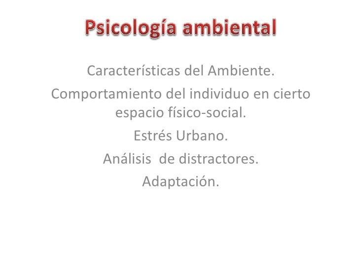 Psicología ambiental<br />Características del Ambiente.<br />Comportamiento del individuo en cierto espacio físico-social....