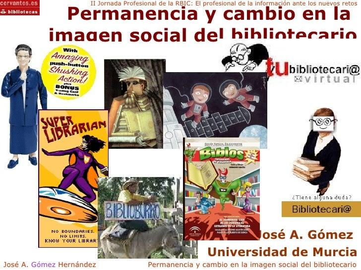 Permanencia y cambio en la  imagen social del bibliotecario José A. Gómez  Universidad de Murcia