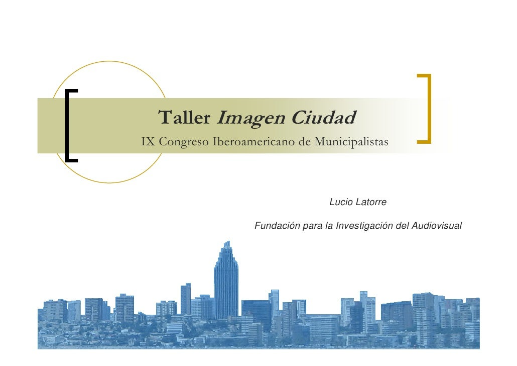 Taller Imagen Ciudad IX Congreso Iberoamericano de Municipalistas                                         Lucio Latorre   ...