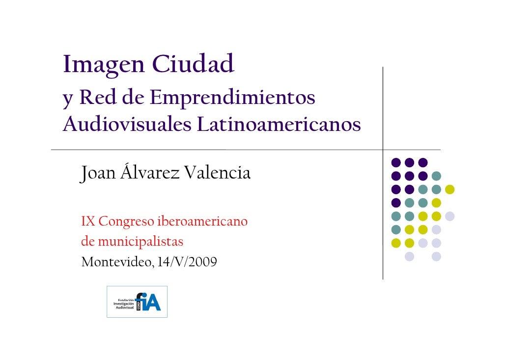 Imagen Ciudad y Red de Emprendimientos Audiovisuales Latinoamericanos   Joan Álvarez Valencia   IX Congreso iberoamericano...