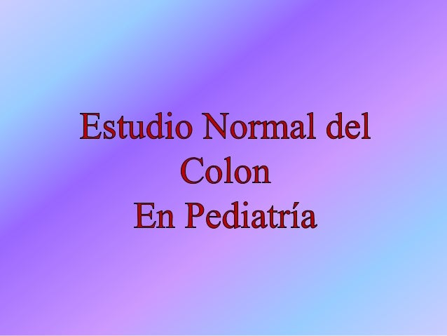 Estudio Normal del Colon El colon del recién nacido tiene diferencias básicas si se lo compara con el de los infantes y ni...