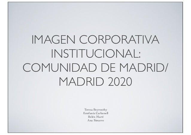 IMAGEN CORPORATIVA INSTITUCIONAL: COMUNIDAD DE MADRID/ MADRID 2020 Teresa Beyrouthy Estefanía Carbonell Belén Martí Ana Si...