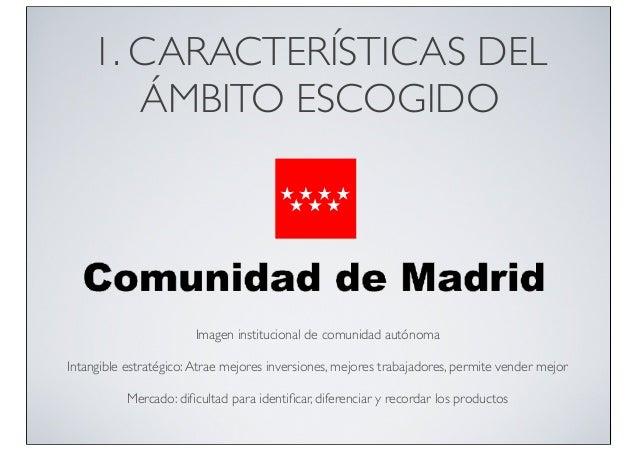 1. CARACTERÍSTICAS DEL ÁMBITO ESCOGIDO  Imagen institucional de comunidad autónoma Intangible estratégico: Atrae mejores i...