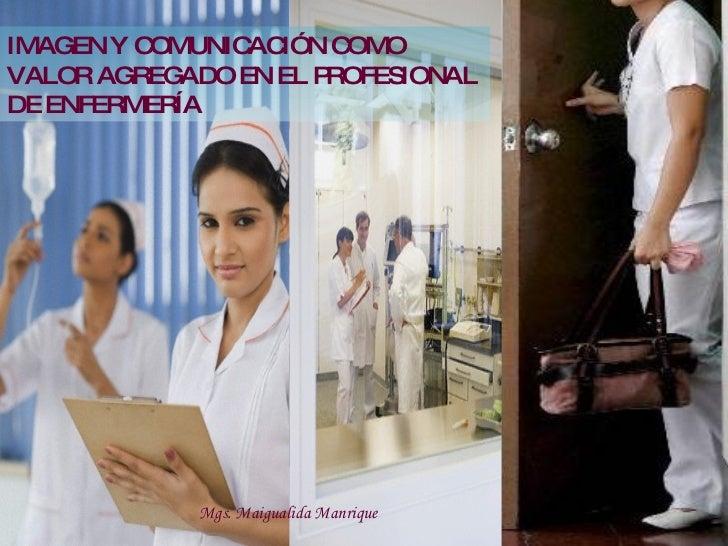 IMAGEN Y COMUNICACIÓN COMO VALOR AGREGADO EN EL PROFESIONAL DE ENFERMERÍA Mgs. Maigualida Manrique