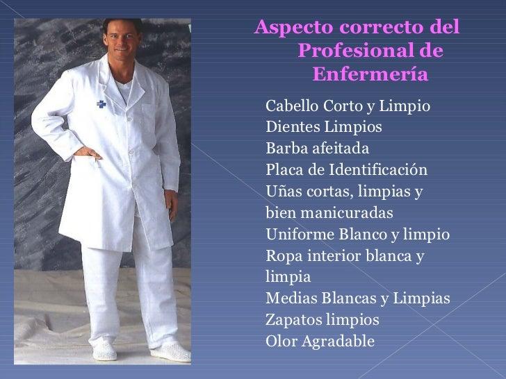 Aspecto correcto del Profesional de Enfermería <ul><li>Cabello Corto y Limpio </li></ul><ul><li>Dientes Limpios </li></ul>...