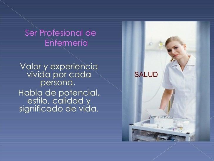 Ser Profesional de Enfermería SALUD Valor y experiencia vivida por cada persona.  Habla de potencial, estilo, calidad y si...