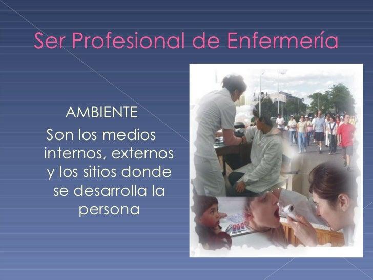 Ser Profesional de Enfermería <ul><li>AMBIENTE </li></ul><ul><li>Son los medios internos, externos y los sitios donde se d...