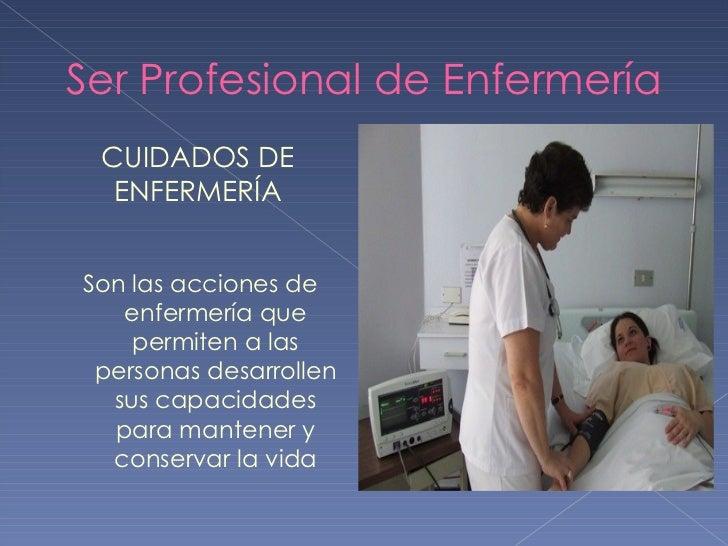 Ser Profesional de Enfermería <ul><li>Son las acciones de enfermería que permiten a las personas desarrollen sus capacidad...