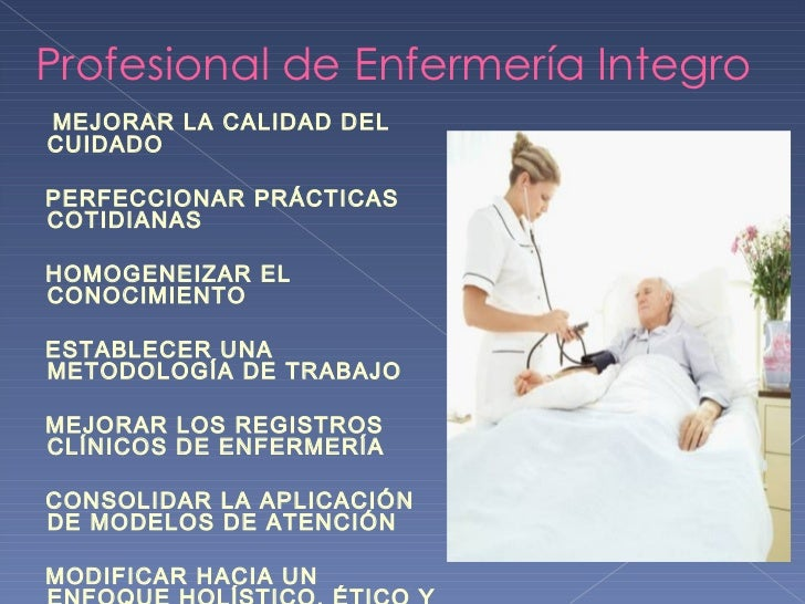 Profesional de Enfermería Integro <ul><li>MEJORAR LA CALIDAD DEL CUIDADO </li></ul><ul><li>PERFECCIONAR PRÁCTICAS COTIDIAN...