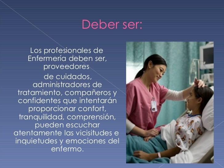 Deber ser: <ul><li>Los profesionales de Enfermería deben ser, proveedores  </li></ul><ul><li>de cuidados, administradores ...