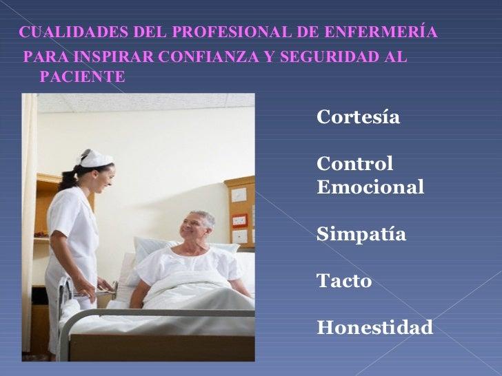 <ul><li>CUALIDADES DEL PROFESIONAL DE ENFERMERÍA </li></ul><ul><li>PARA INSPIRAR CONFIANZA Y SEGURIDAD AL PACIENTE </li></...