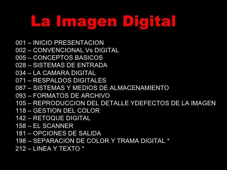 La Imagen Digital 001 – INICIO PRESENTACION 002 – CONVENCIONAL Vs DIGITAL 005 – CONCEPTOS BASICOS 028 – SISTEMAS DE ENTRAD...