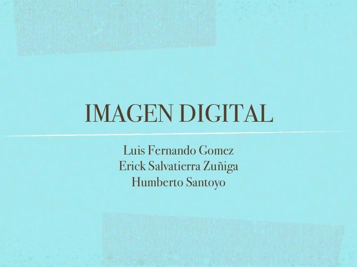IMAGEN DIGITAL   Luis Fernando Gomez  Erick Salvatierra Zuñiga    Humberto Santoyo