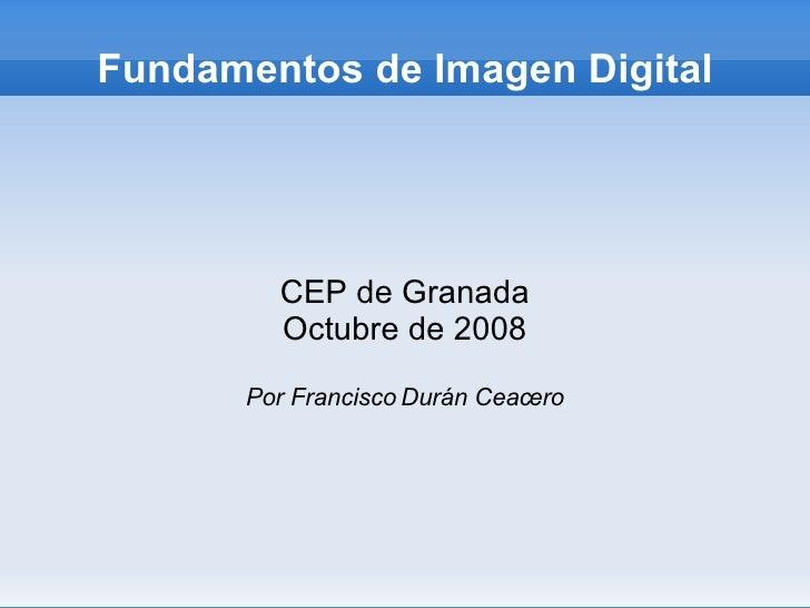 Fundamentos de Imagen Digital CEP de Granada Marzo de 2010 Por Francisco Durán Ceacero Esta obra tiene licencia Creative C...