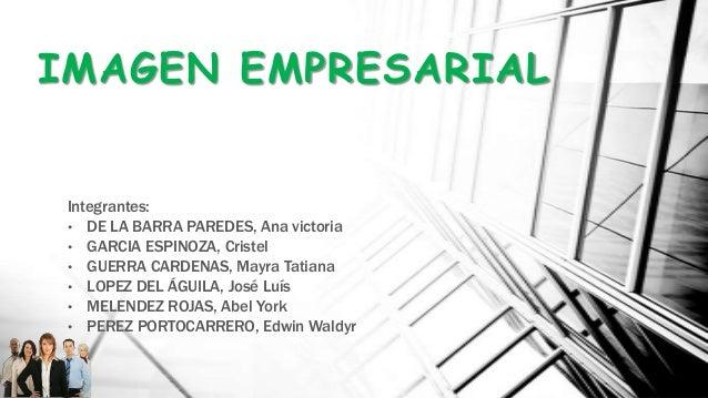 IMAGEN EMPRESARIAL Integrantes: • DE LA BARRA PAREDES, Ana victoria • GARCIA ESPINOZA, Cristel • GUERRA CARDENAS, Mayra Ta...