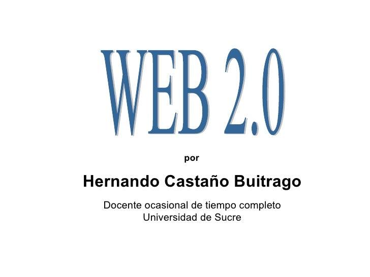 WEB 2.0 Hernando Castaño Buitrago Docente ocasional de tiempo completo Universidad de Sucre por
