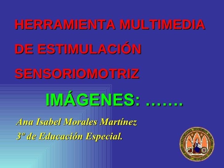 HERRAMIENTA MULTIMEDIA  DE ESTIMULACIÓN SENSORIOMOTRIZ <ul><li>Ana Isabel Morales Martínez </li></ul><ul><li>3º de Educaci...