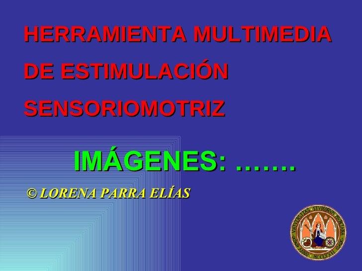 HERRAMIENTA MULTIMEDIA  DE ESTIMULACIÓN SENSORIOMOTRIZ <ul><li>© LORENA PARRA ELÍAS </li></ul>IMÁGENES: …….