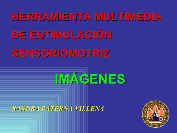 HERRAMIENTA MULTIMEDIA  DE ESTIMULACIÓN SENSORIOMOTRIZ <ul><li>SANDRA PATERNA VILLENA </li></ul>IMÁGENES