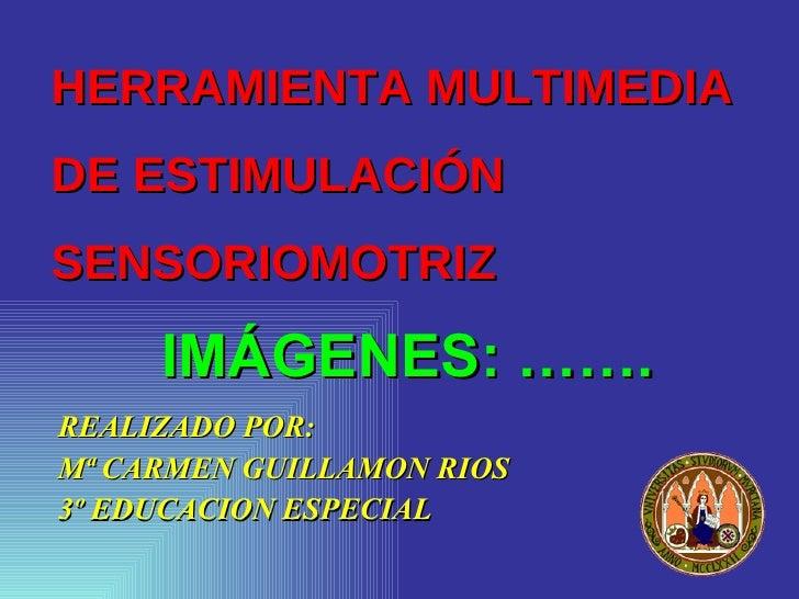 HERRAMIENTA MULTIMEDIA  DE ESTIMULACIÓN SENSORIOMOTRIZ <ul><li>REALIZADO POR: </li></ul><ul><li>Mª CARMEN GUILLAMON RIOS <...