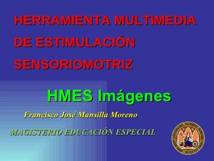 HERRAMIENTA MULTIMEDIA  DE ESTIMULACIÓN SENSORIOMOTRIZ <ul><li>Francisco José Mansilla Moreno </li></ul>HMES Imágenes MAGI...